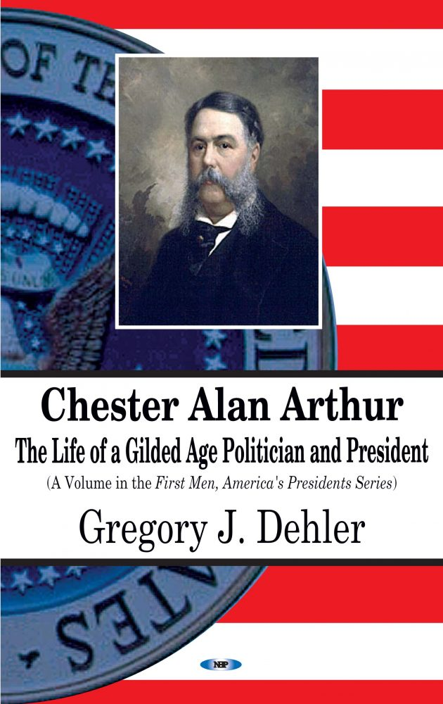 Chester Alan Arthur The Life Of A Gilded Age Politician And President Nova Science Publishers